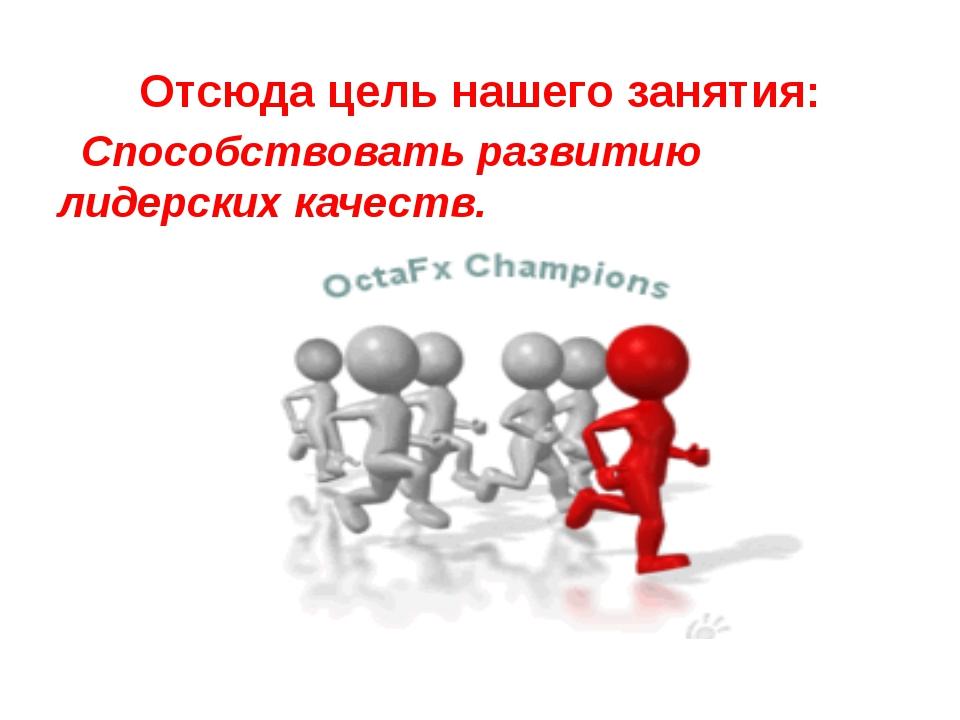 Отсюда цель нашего занятия: Способствовать развитию лидерских качеств.