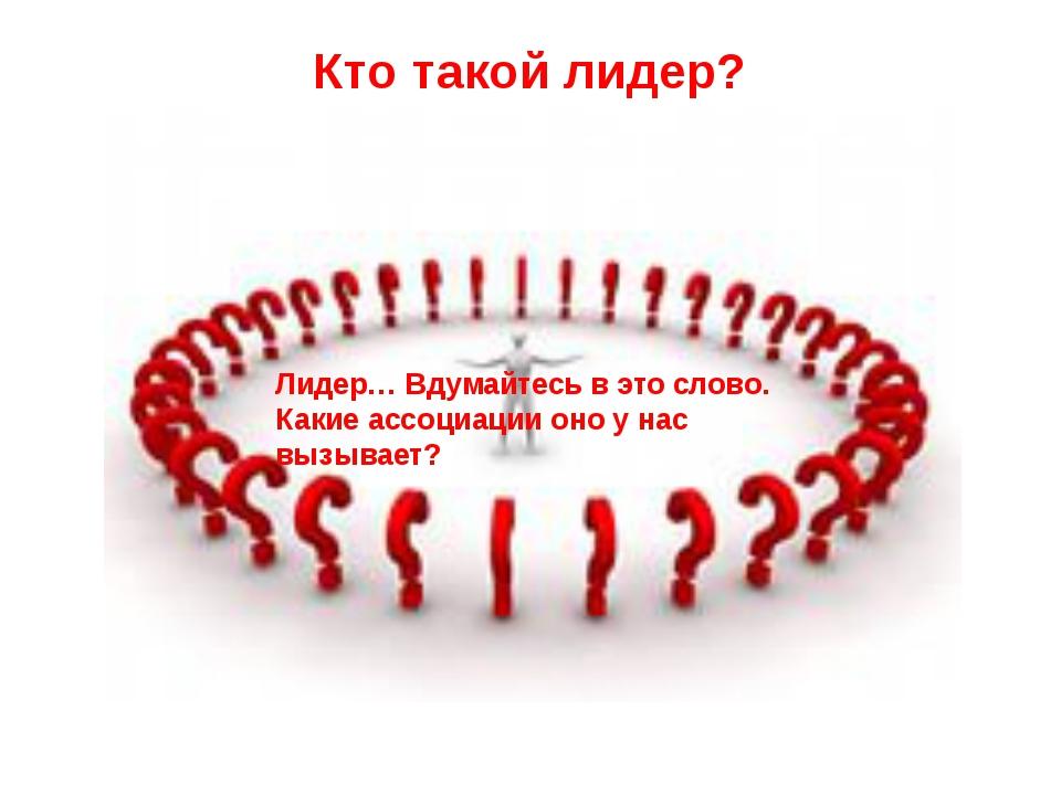 Кто такой лидер? Лидер… Вдумайтесь в это слово. Какие ассоциации оно у нас вы...