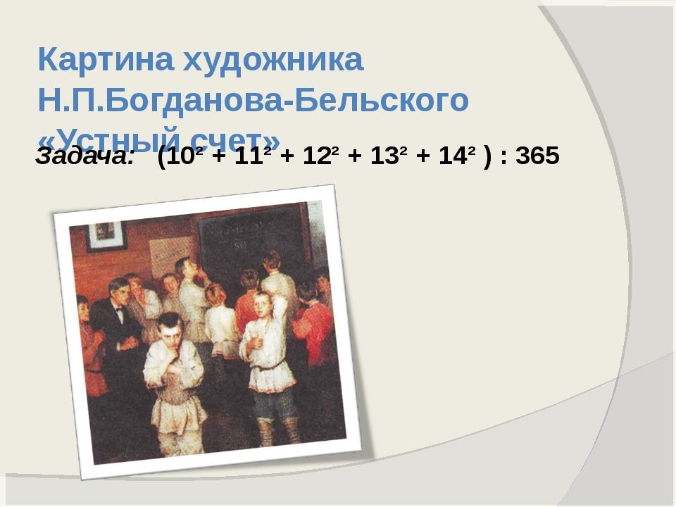 Картина художника Н.П.Богданова-Бельского «Устный счет» Задача: (10² + 11² +...