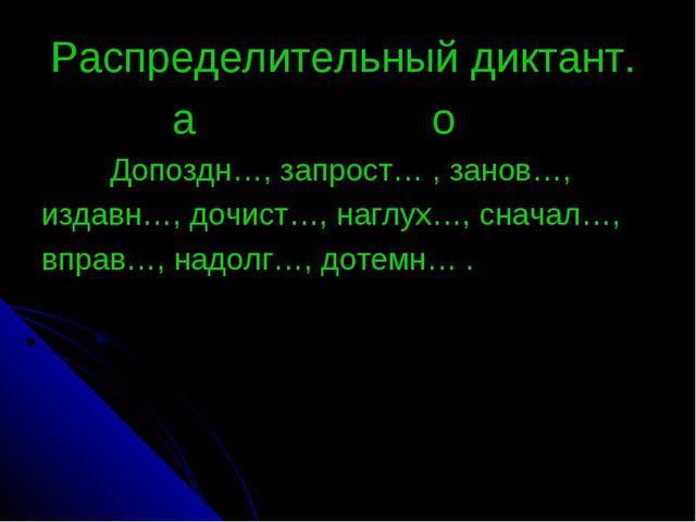 Распределительный диктант. а о Допоздн…, запрост… , занов…, издавн…, дочист…...