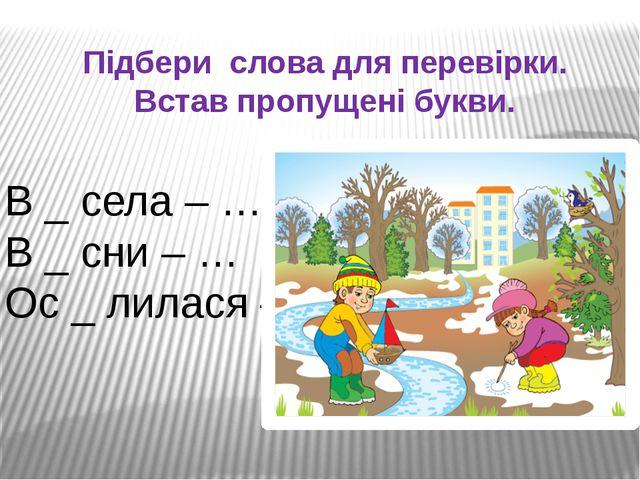 Підбери слова для перевірки. Встав пропущені букви. В _ села – … В _ сни – …...