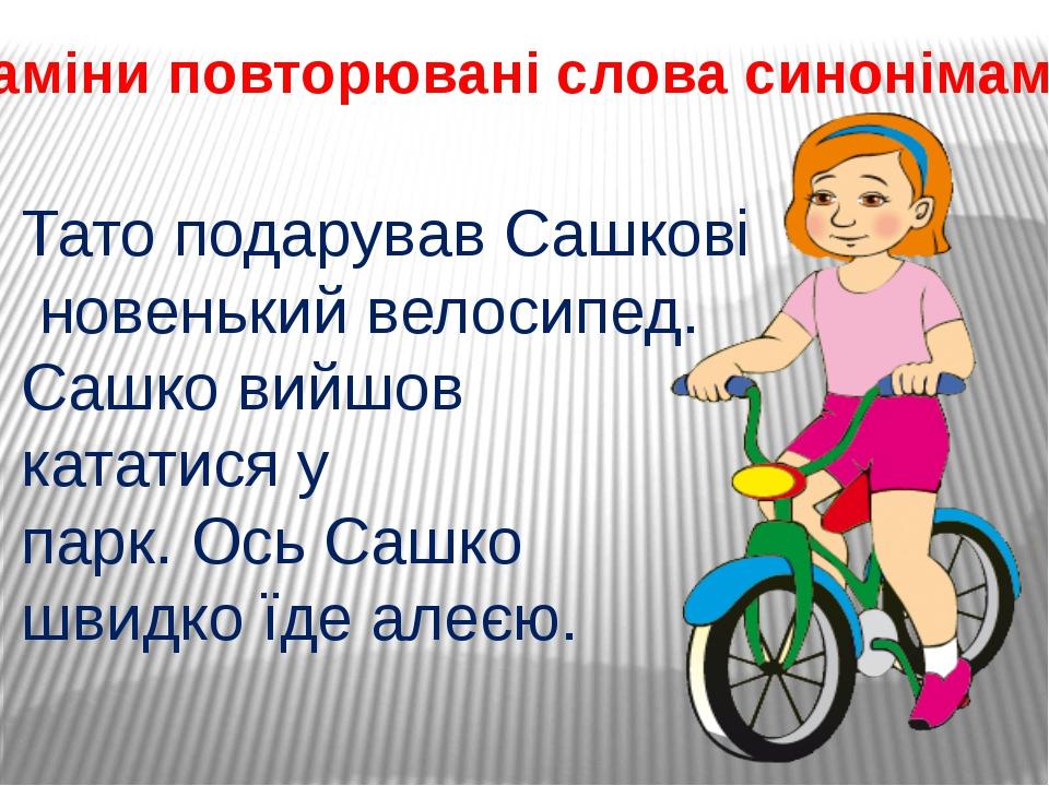 Заміни повторювані слова синонімами. Тато подарував Сашкові новенький велосип...