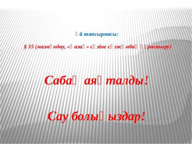 Үй тапсырмасы: § 35 (мазмұндау, «Қазақ» сөзіне сөзжұмбақ құрастыру) Сабақ аяқ...