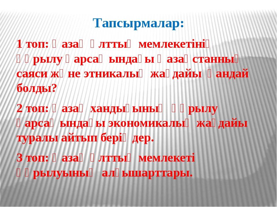 Тапсырмалар: 1 топ: Қазақ ұлттық мемлекетінің құрылу қарсаңындағы Қазақстанны...