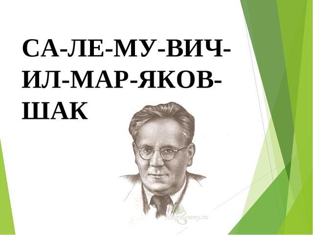 СА-ЛЕ-МУ-ВИЧ-ИЛ-МАР-ЯКОВ-ШАК