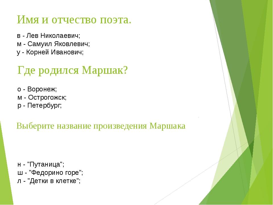 Имя и отчество поэта. в - Лев Николаевич; м - Самуил Яковлевич; у - Корней Ив...