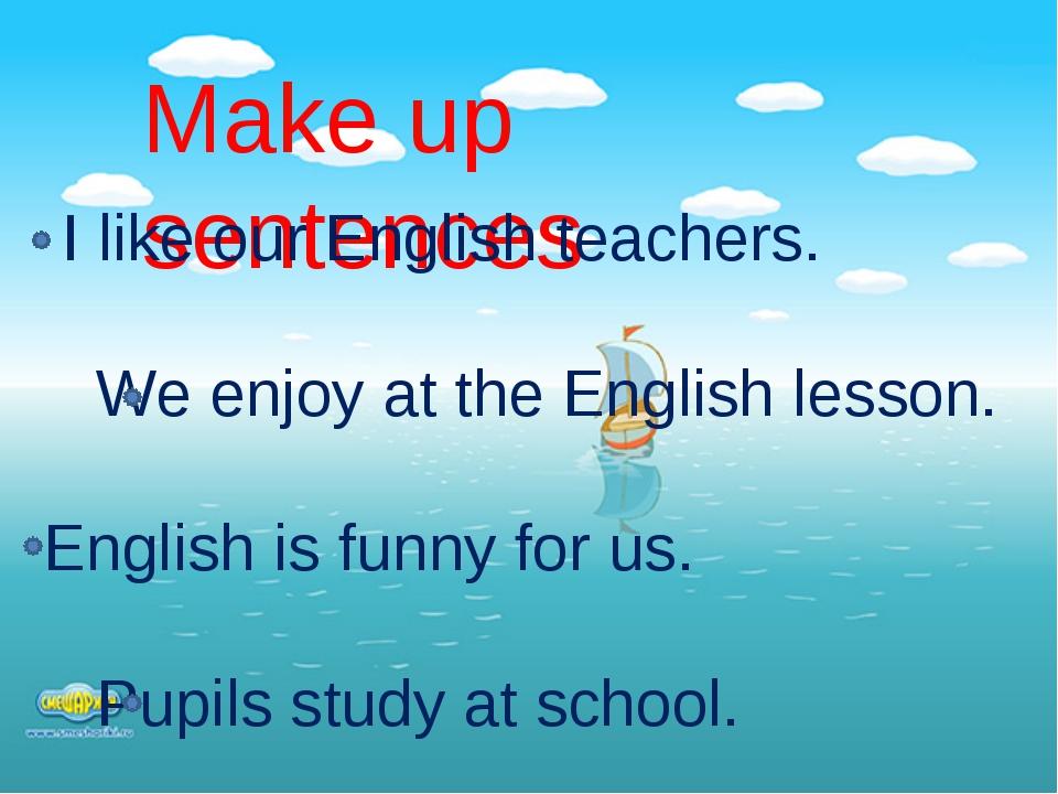 Make up sentences I like our English teachers. We enjoy at the English less...