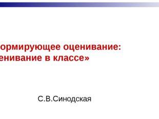 «Формирующее оценивание: оценивание в классе» С.В.Синодская