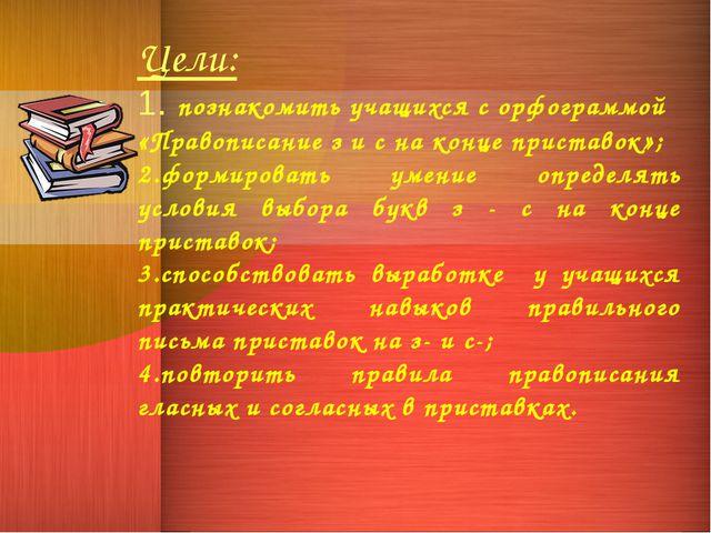 Цели: 1. познакомить учащихся с орфограммой «Правописание з и с на конце прис...