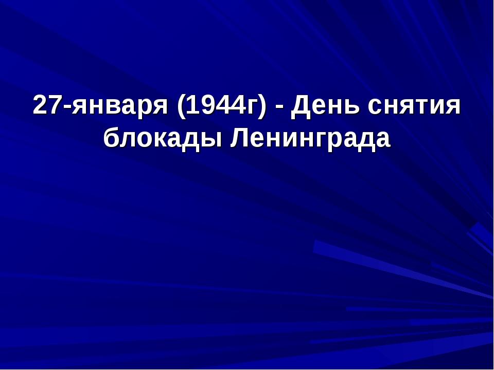 27-января (1944г) - День снятия блокады Ленинграда