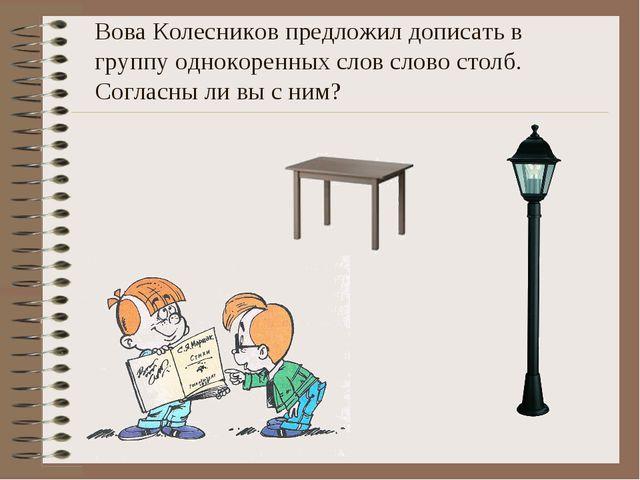 Вова Колесников предложил дописать в группу однокоренных слов слово столб. Со...