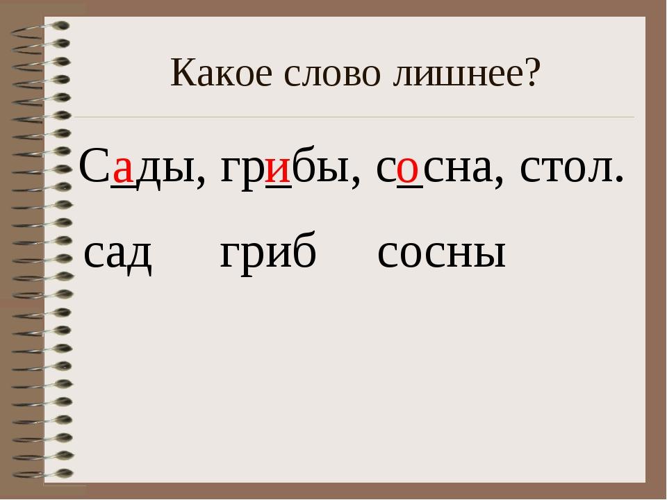 Какое слово лишнее? С_ды, гр_бы, с_сна, стол. сад а гриб и сосны о