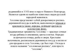 Хохлома́ — старинный русский народный промысел, родившийся в XVII веке в окру