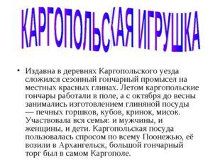 Издавна в деревнях Каргопольского уезда сложился сезонный гончарный промысел