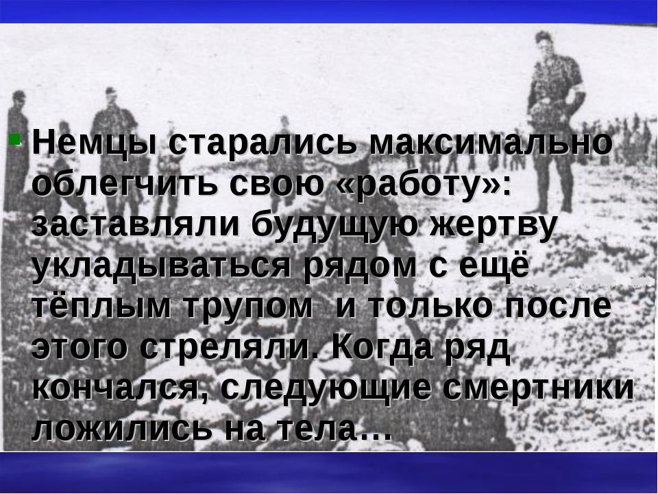 Немцы старались максимально облегчить свою «работу»: заставляли будущую жертв...