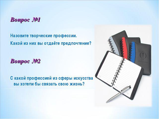 Вопрос №1 Назовите творческие профессии. Какой из них вы отдаёте предпочтение...
