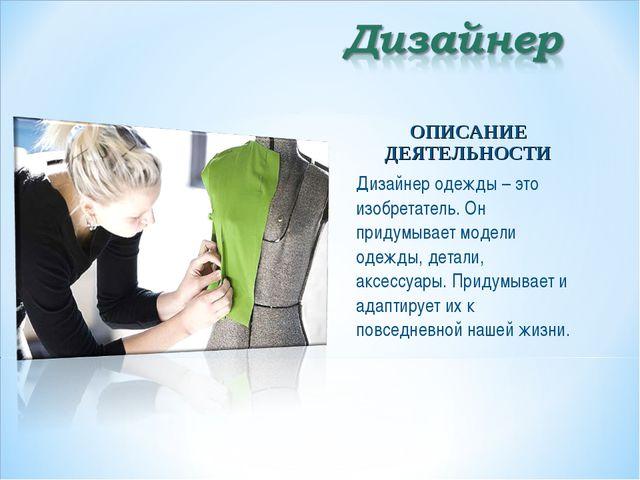ОПИСАНИЕ ДЕЯТЕЛЬНОСТИ Дизайнер одежды – это изобретатель. Он придумывает моде...