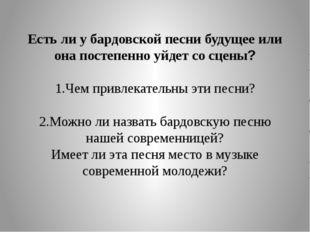 Есть ли у бардовской песни будущее или она постепенно уйдет со сцены? 1.Чем п