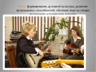 Цель: формирование духовной культуры, развитие музыкальных способностей, обуч