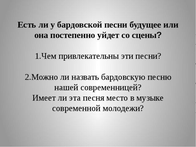 Есть ли у бардовской песни будущее или она постепенно уйдет со сцены? 1.Чем п...