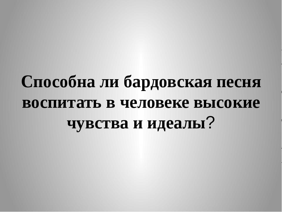 Способна ли бардовская песня воспитать в человеке высокие чувства и идеалы?