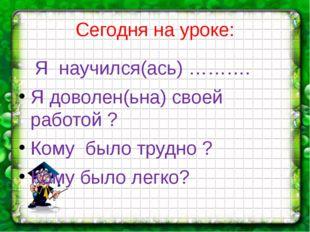 Сегодня на уроке: Я научился(ась) ………. Я доволен(ьна) своей работой ? Кому бы
