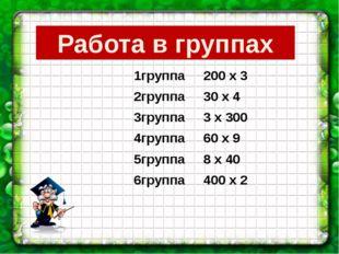 Работа в группах 1группа 200 х 3 2группа 30 х 4 3группа 3 х 300 4группа 60 х