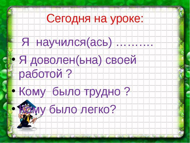 Сегодня на уроке: Я научился(ась) ………. Я доволен(ьна) своей работой ? Кому бы...