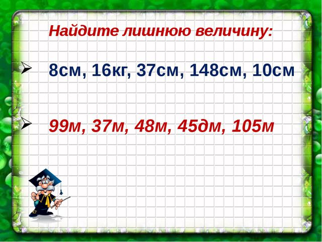 Найдите лишнюю величину: 8см, 16кг, 37см, 148см, 10см 99м, 37м, 48м, 45дм, 105м