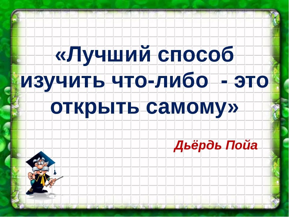 «Лучший способ изучить что-либо - это открыть самому» Дьёрдь Пойа
