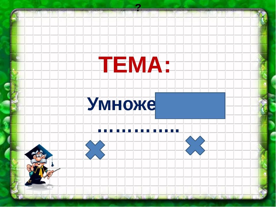 ТЕМА: Умножение ………….. ? ? ?