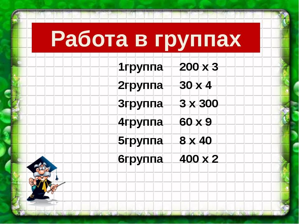 Работа в группах 1группа 200 х 3 2группа 30 х 4 3группа 3 х 300 4группа 60 х...