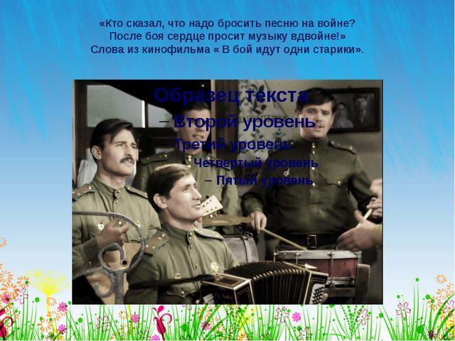 «Кто сказал, что надо бросить песню на войне? После боя сердце просит музыку...