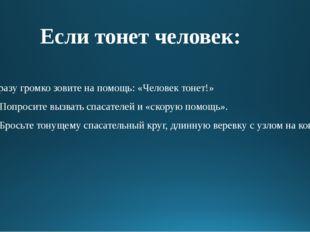 Если тонет человек: Сразу громко зовите на помощь: «Человек тонет!» П