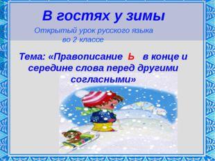 В гостях у зимы Открытый урок русского языка во 2 классе Тема: «Правописание