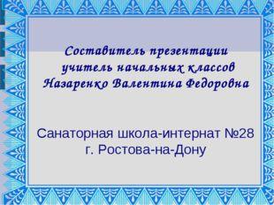 Составитель презентации учитель начальных классов Назаренко Валентина Федоров