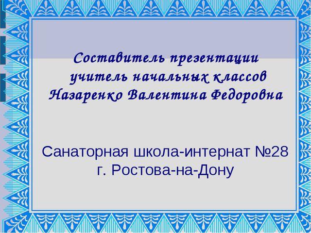 Составитель презентации учитель начальных классов Назаренко Валентина Федоров...