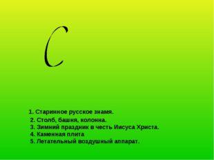 1. Старинное русское знамя. 2. Столб, башня, колонна. 3. Зимний праздник в ч