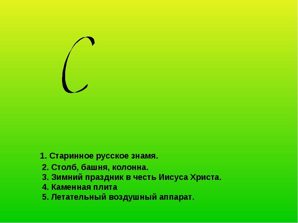1. Старинное русское знамя. 2. Столб, башня, колонна. 3. Зимний праздник в ч...