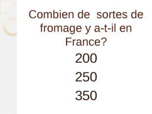 Combien de sortes de fromage y a-t-il en France? 200 250 350