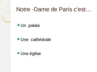 Notre -Dame de Paris c'est… Un palais Une cathédrale Une église