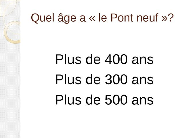 Quel âge a «le Pont neuf»? Plus de 400 ans Plus de 300 ans Plus de 500 ans