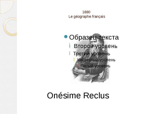 1880 Le géographe français Onésime Reclus