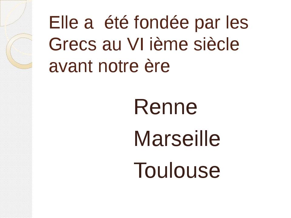Elle a été fondée par les Grecs au VI ième siècle avant notre ère Renne Marse...