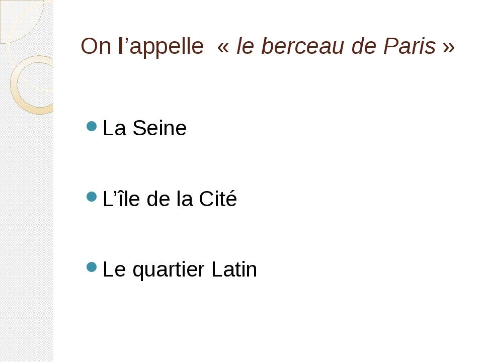 On l'appelle « le berceau de Paris» La Seine L'île de la Cité Le quartier La...