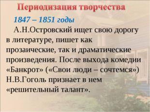 1847 – 1851 годы А.Н.Островский ищет свою дорогу в литературе, пишет как проз
