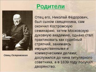Отец Островского Отец его, Николай Фёдорович, был сыном священника, сам оконч