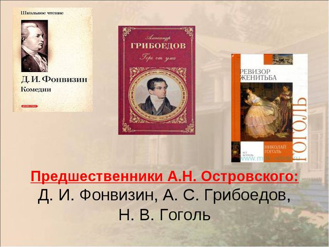 Предшественники А.Н.Островского: Д.И.Фонвизин, А.С.Грибоедов, Н.В.Гоголь