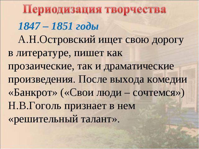 1847 – 1851 годы А.Н.Островский ищет свою дорогу в литературе, пишет как проз...
