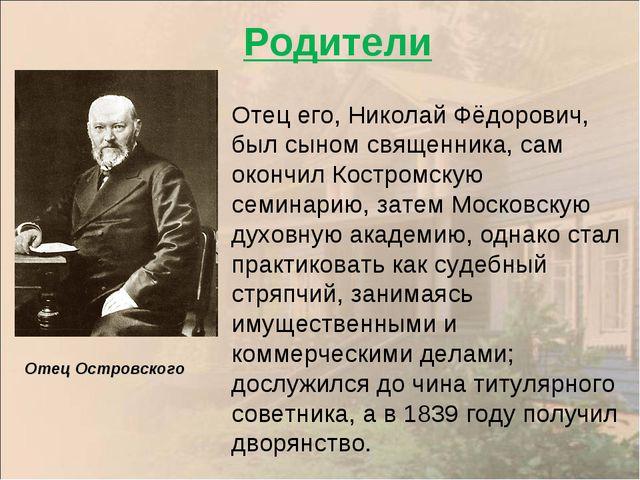 Отец Островского Отец его, Николай Фёдорович, был сыном священника, сам оконч...